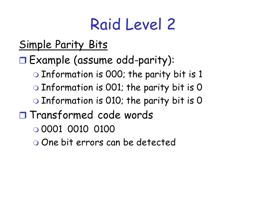 RAID Level 2 r Error Checking m When you write you compute the parity bit and it to the data you are writing m When you read you compute it again and see if it is the same parity as you wrote.