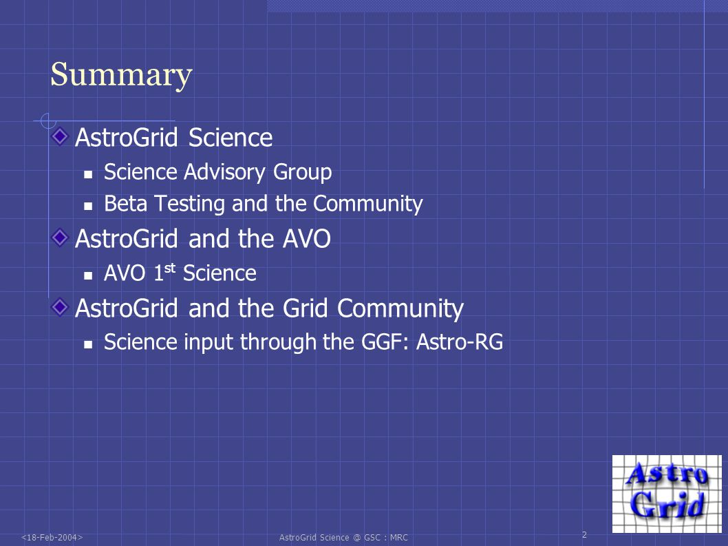 AstroGrid Science @ GSC : MRC 3 AstroGrid Science Advisory Group wiki keyword: AGSAG Meets every six months Inputs science priorities into the AstroGrid science iterations Sep 2003 meeting: Defined key priorities for Itn 04 Large scale redshift determinations for imaging data sets Set priorities on key data and tools Feb 2004 meeting: Key priorities for Int 06 Solar case: coronal waves > key data sets and tools Extension to extragalactic cases Future aim: encourage use to do science