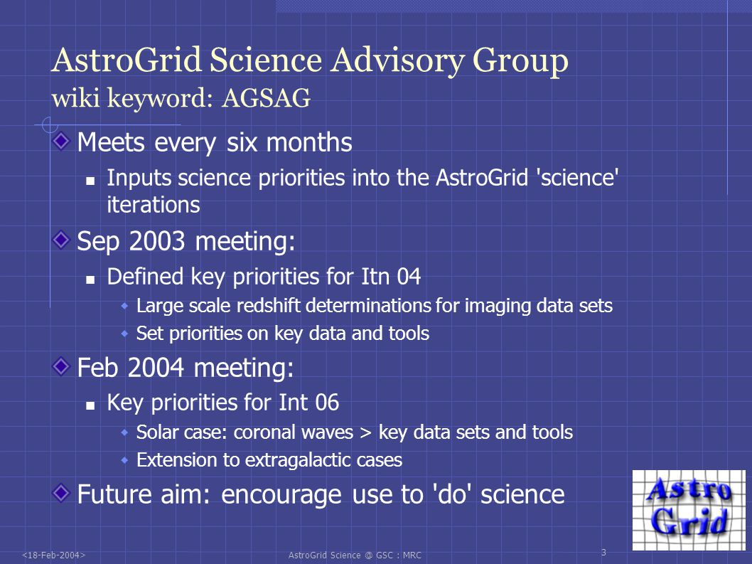 AstroGrid Science @ GSC : MRC 4 Meeting the Requirements in Itn04 SAG priorities for Itn04: Access to imaging data Access to basic tool set : image extraction Itn04 delivered: WFS/2MASS/6dF/USNOB data available through AstroGrid Access to large catalogue sets through ViZier Access to basic tools: Sextractor, Data Federation, hyperz Added value via access to AVO demo tool Access to multi- λ GOODS data Access to extra VO tools VOPlot, SED tool