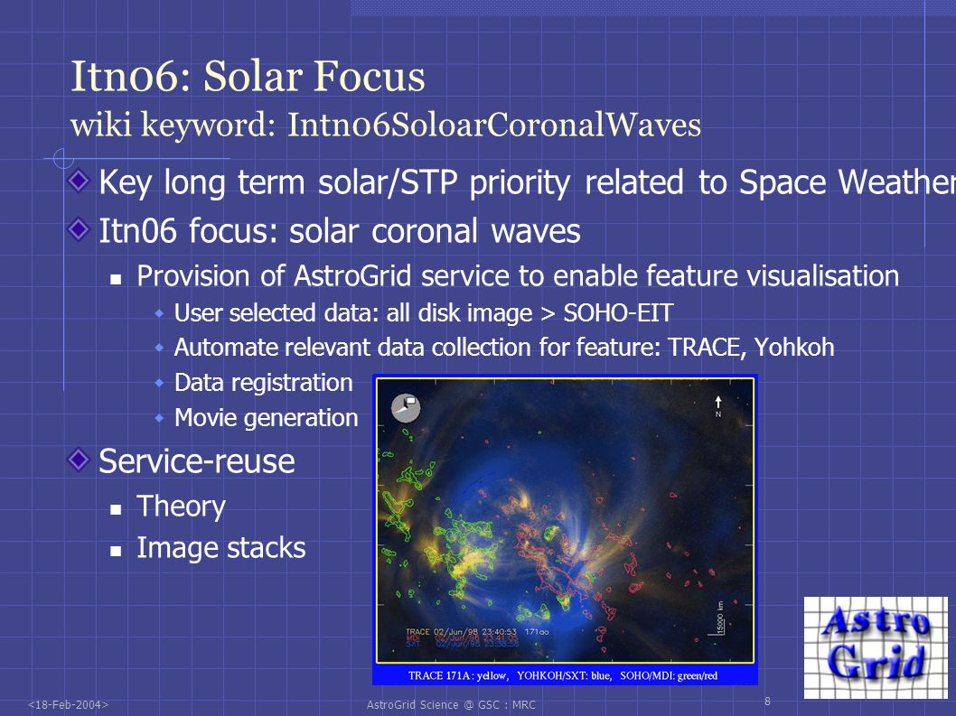 AstroGrid Science @ GSC : MRC 9 Itn06: Extragalactic Astronomy Services Key extragalactic issue: Distance For deep imaging/ sepectral survey s Provide one-stop shop distance service Provision of multiple distance estimators Access to spectral distances: PCM analysis of spectra Access to photometric methods SED matching: hyperz Baysian methods: bpz Neural network methods; ANNz Service locates data, runs methods Output: multiple distance estimates Science decisions as to result use