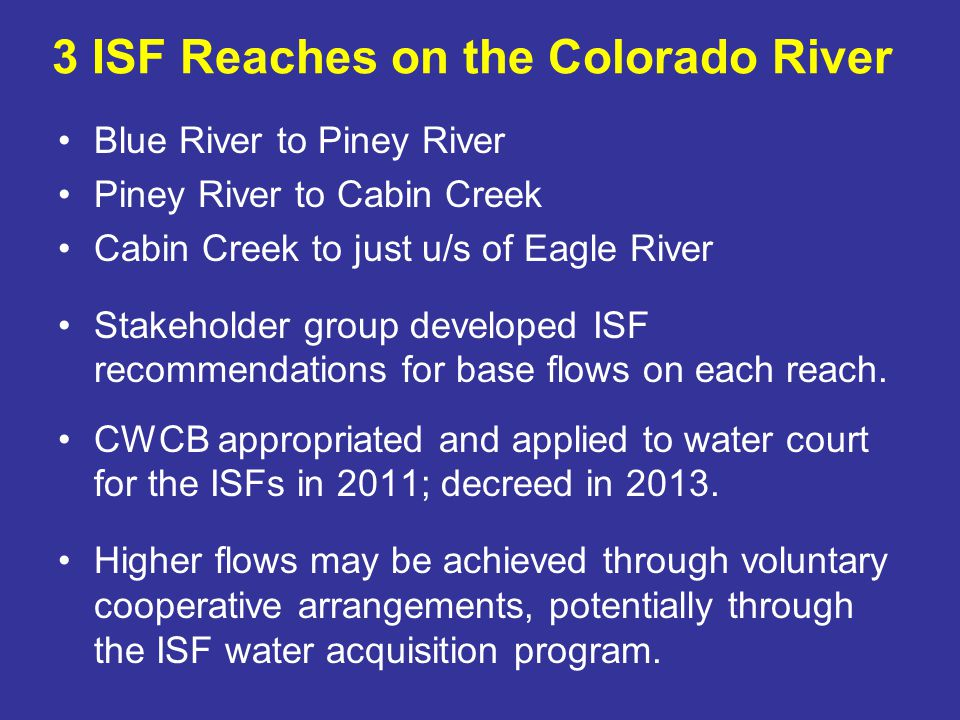 Colorado Water Plan Governor has directed us to incorporate values identified by the BRTs into the CWP, including: A strong environment that includes healthy watershed, rivers and streams, and wildlife ISF Programs role: Work with BRTs and other stakeholders on nonconsumptive projects to protect environmental and recreational attributes Seek opportunities to collaborate on multi-use projects –Protect environment –Assist in enabling projects to move forward