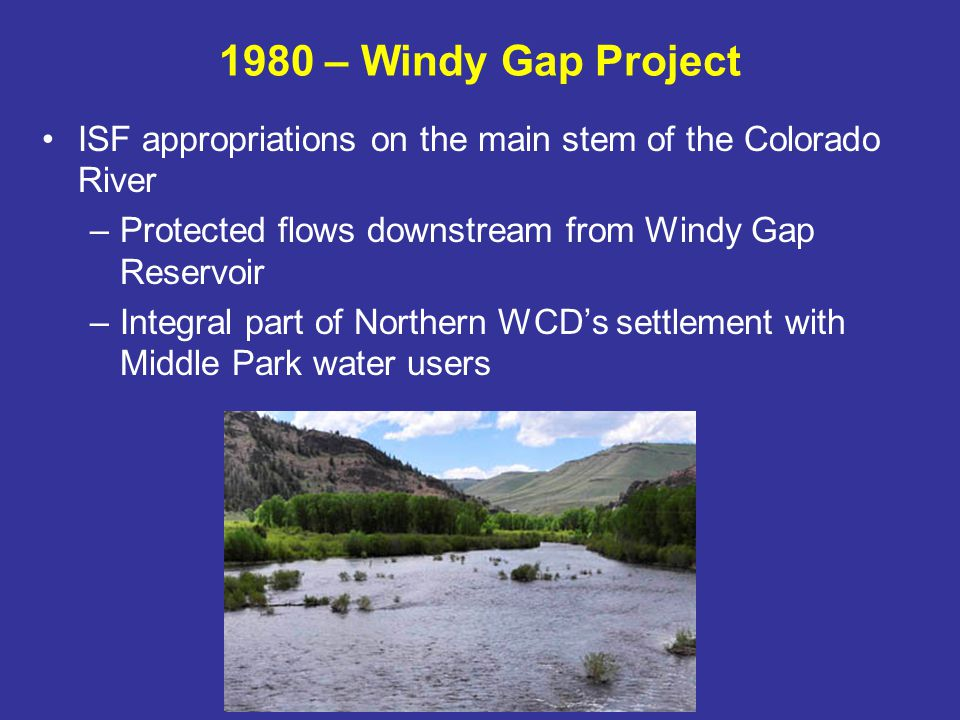1985 – Summit County Agreements Series of agreements between CWCB and various Summit County entities Provided ISF protection on local streams (high quality fisheries on Blue River and tribs) Allowed certain levels of snowmaking diversions and water development in Summit County Provided basis for county and ski areas to meet NEPA requirements and secure GMR water service contracts from USBR
