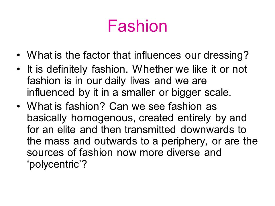 According to one definition, fashion is an outcome of process of class differentiation or, according to another definition, an act of collective mood, taste and choice.