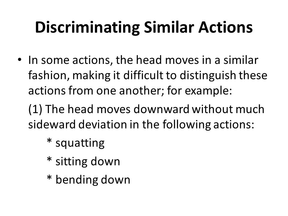 Discriminating Similar Actions (contd) (2) The head moves upward without much sideward deviation in the following actions: * standing up * rising * getting up A number of heuristics are used to distinguish among these actions.