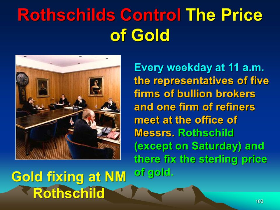 Rothschilds Control The Price of Gold 104 The banking houses privileged to meet with the Rothschilds to set the world price of gold are known as the Club of Five.