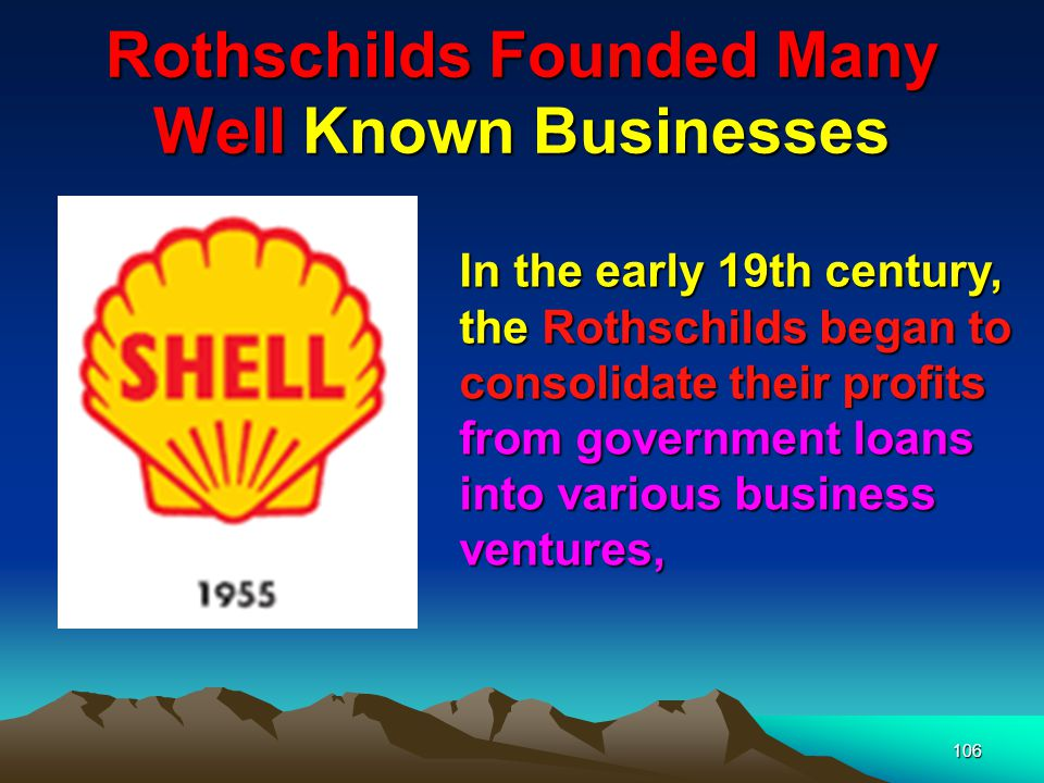 107 Rothschilds Founded Many Well Known Businesses There is the Sun Alliance life insurance company, most aristocratic of all insurance companies, founded by Nathan Rothschild in 1824; Brinco, the British Newfoundland corp., founded by the British and French Rothschilds in 1952; the Anglo-American corp.; Bowater, Rio Tinto and others.