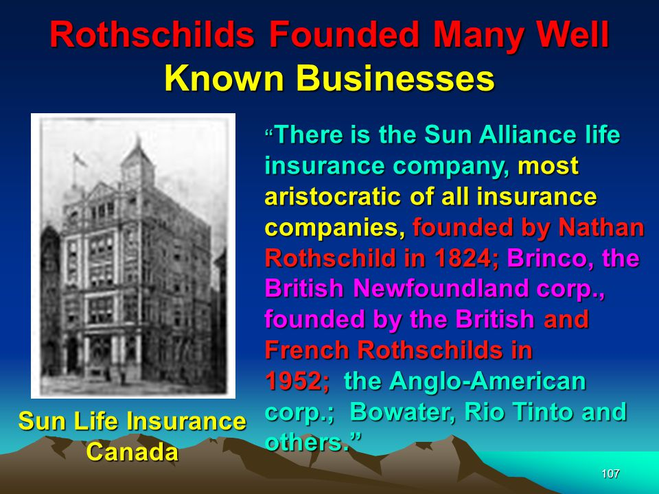 108 Rothschilds Founded Many Well Known Businesses The British firms comprising the major basis of the Rothschild fortune are: Sun Alliance Assurance, Eagle Star, DeBeers, and Rio Tinto.