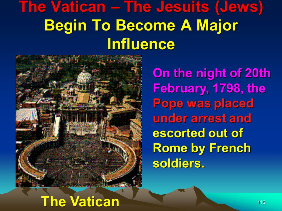The Vatican – The Jesuits (Jews) Begin To Become A Major Influence 117 The Jesuits had indeed been avenged on both France and the Papacy through the very Revolutionary forces spawned by Adam Weishaupt.