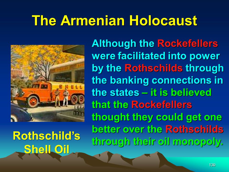 131 The Armenian Holocaust Rockefeller was able to become the One of the richest men in the world by virtue of an early oil empire nestled in peaceful Pennsylvania.