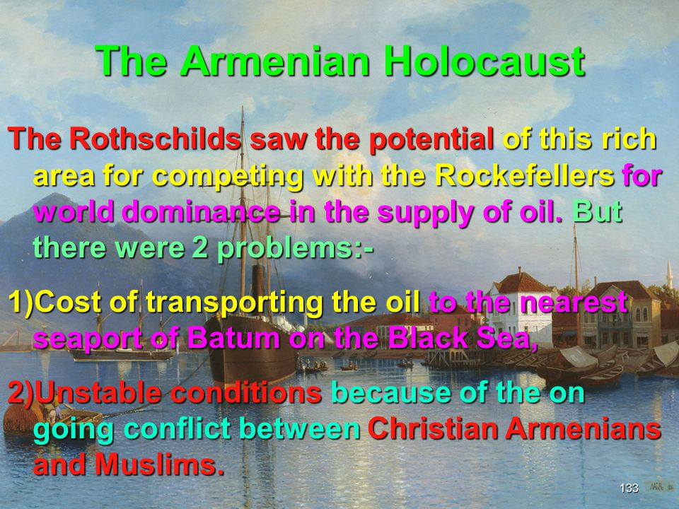 The Armenian Holocaust 134 In the 1880 s, the French branch of the Rothschild family acquired interests in Russia s Baku oil fields in an effort to supply their refinery on the Adriatic with cheap Russian oil.