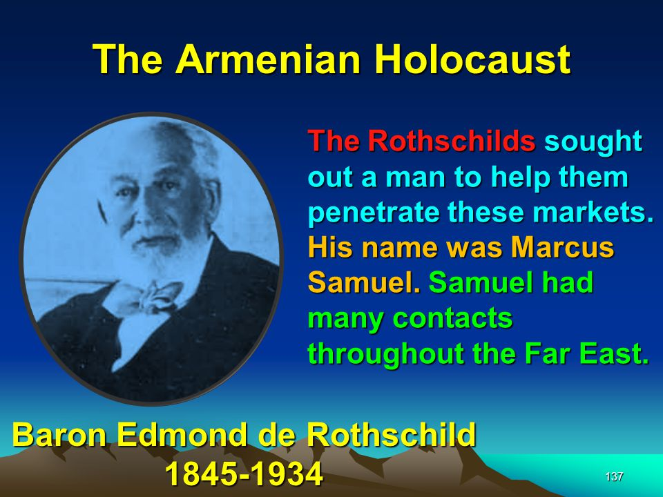 138 The Armenian Holocaust Marcus Samuel When the Rothschilds proposed to sell their oil to Samuel, understanding the magnitude of the opportunity, and understanding the competition with a foe like Standard oil, he set about tackling the logistics of successfully competing with the giant company.