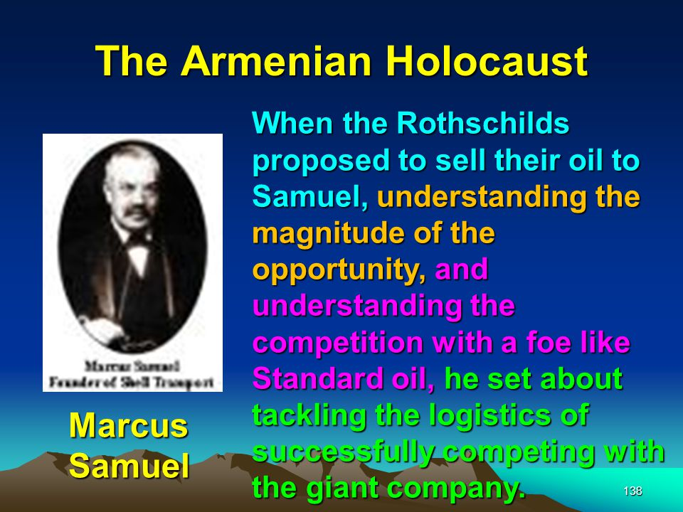 139 The Armenian Holocaust Sir Marcus Samuel Samuel understood that he needed to sell his oil at a cheaper price.