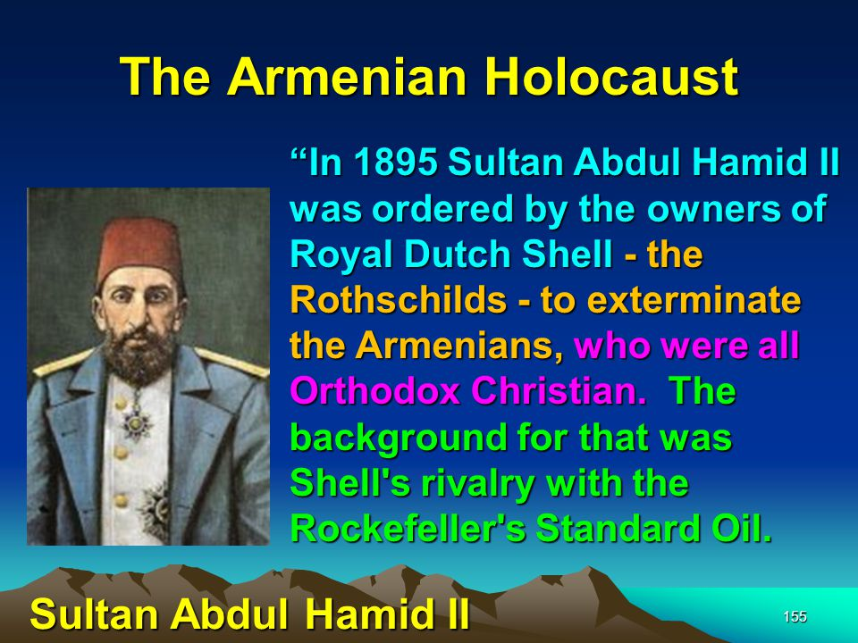 The Armenian Holocaust 156 Shell was trying to get oil from Baku down to the Mediterranean and the Rothschilds assessed the Armenians as being a potential destabilizing factor that could affect the flow of oil.