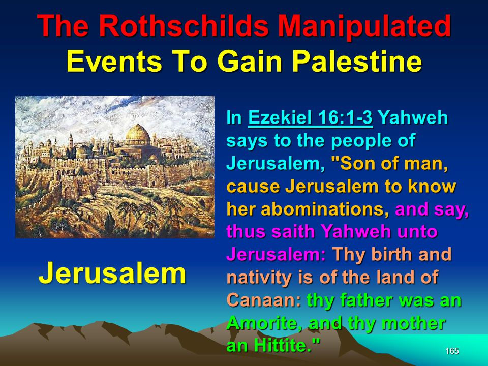 The Rothschilds Manipulated Events To Gain Palestine 166 Ezekiel 11:14-15 where we read, Again the word of Yahweh came unto me saying, Son of man, thy brethren, even thy brethren, the men of thy kindred, Jerusalem
