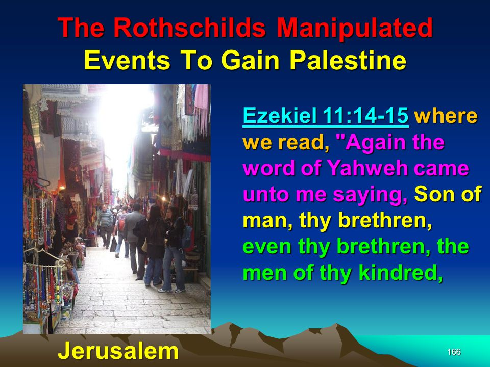 The Rothschilds Manipulated Events To Gain Palestine 167 And all the house of Israel wholly, are they unto whom the inhabitants of Jerusalem have said, Get you far from Yahweh unto us is this land given in possession.