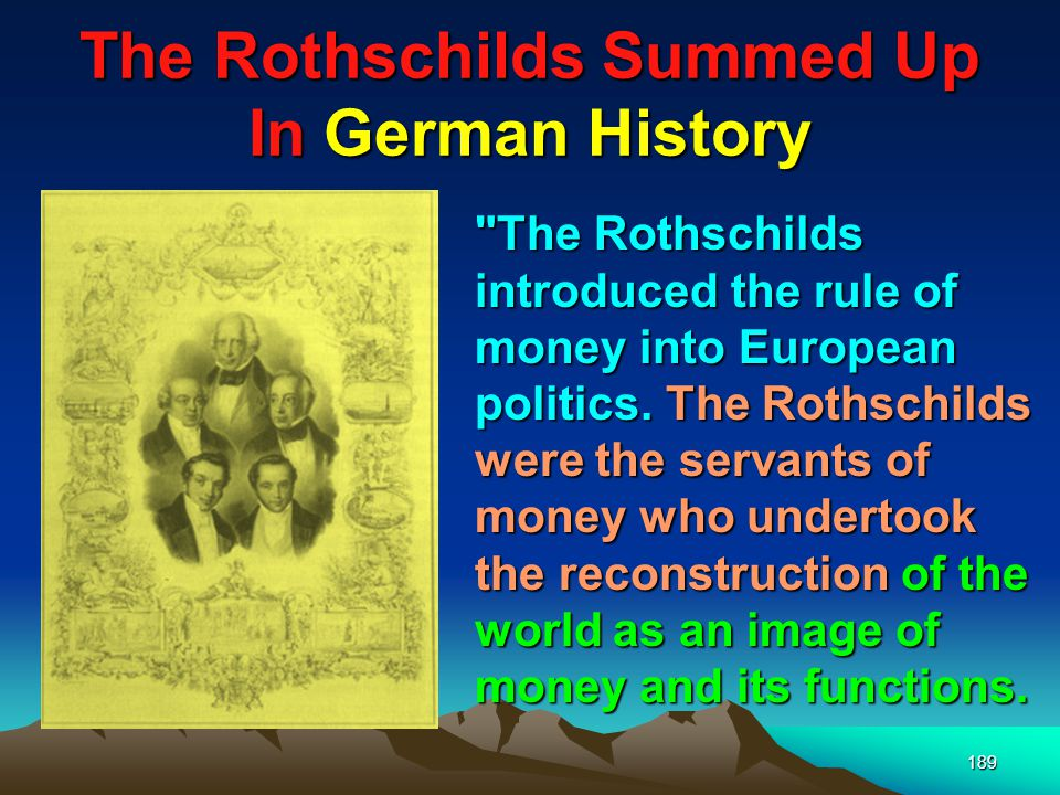 190 The Rothschilds Summed Up In German History Money and the employment of wealth have become the law of European life; we no longer have nations, but economic provinces. (New York Times, Professor Wilhelm, a German historian, July 8, 1937) Professor Wilhelm Josef Behr