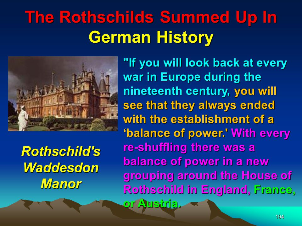 The Rothschilds Summed Up In German History 195 They grouped nations so that if any king got out of line, a war would break out and the war would be decided by which way the financing went.