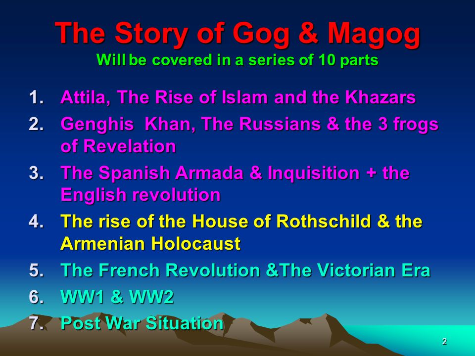3 The Story of Gog & Magog Will be covered in a series of 10 parts 8.Gogs covert attack on western culture, education, legal system, health, art & education.