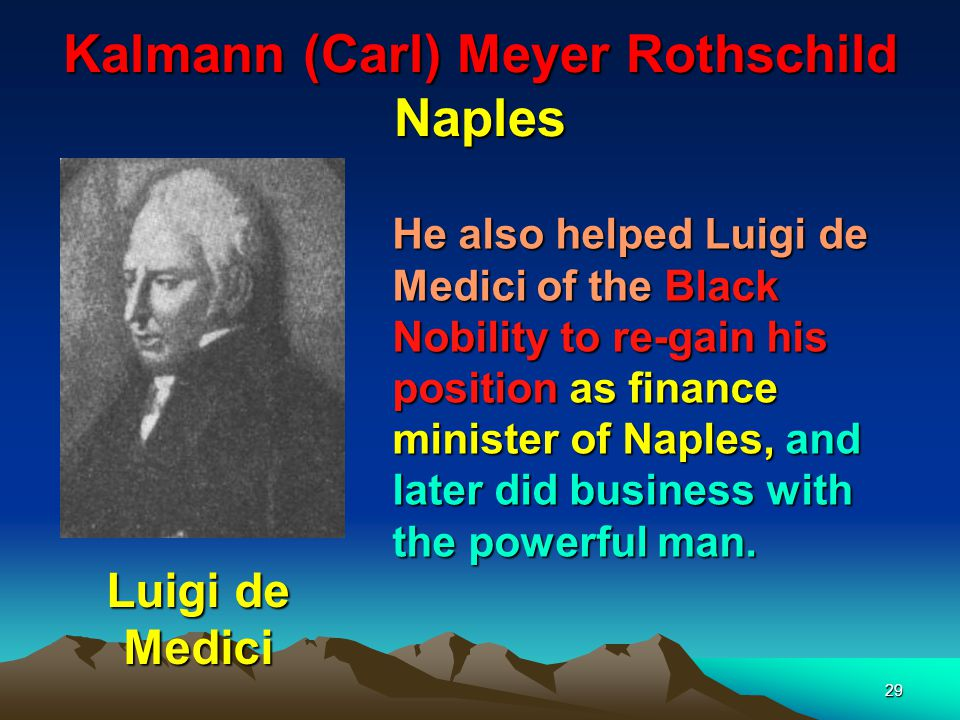30 Kalmann (Carl) Meyer Rothschild Naples Mayer Carl Rothschild He became financier to the court, the financial overlord of Italy.