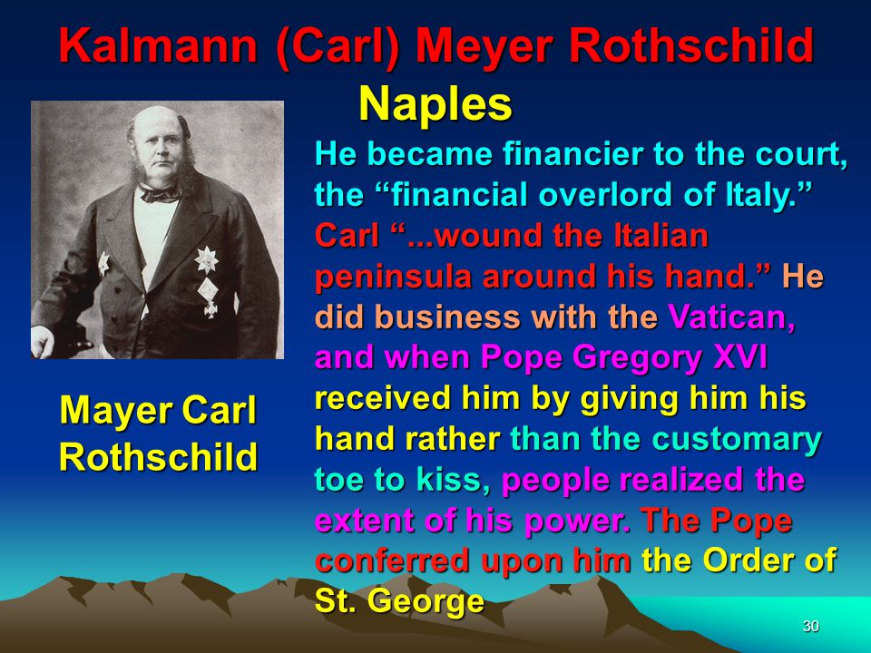 31 Jacob (James) Meyer Rothschild Paris Jacob (James) Meyer Rothschild (1792-1868) This branch of the Rothschild family financed Napoleon who gained control of the Papacy and it is for this reason that the Jesuit controlling Black Pope is based in Paris