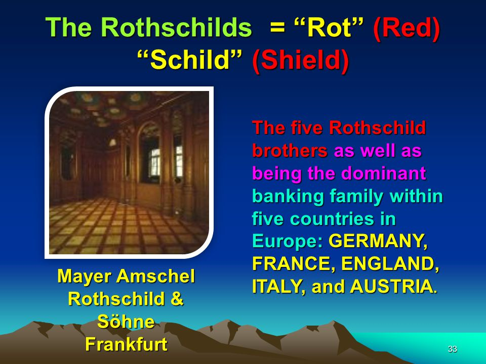 The Rothschilds = Rot (Red) Schild (Shield) 34 Jacob Schiff of Kuhn Loeb In the late 1800s, the Rothschilds financed American Corporations through: 1 WARBURGS OF GERMANY who were partners with: 2.