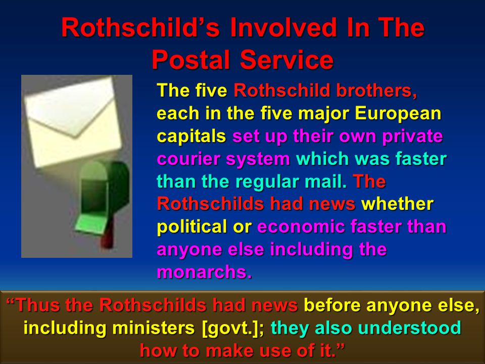 63 Rothschilds Involved In The Postal Service The large amounts of voluminous correspondence by Rothschild couriers attracted attention, but no one ever stopped their personal intelligence and mail services.