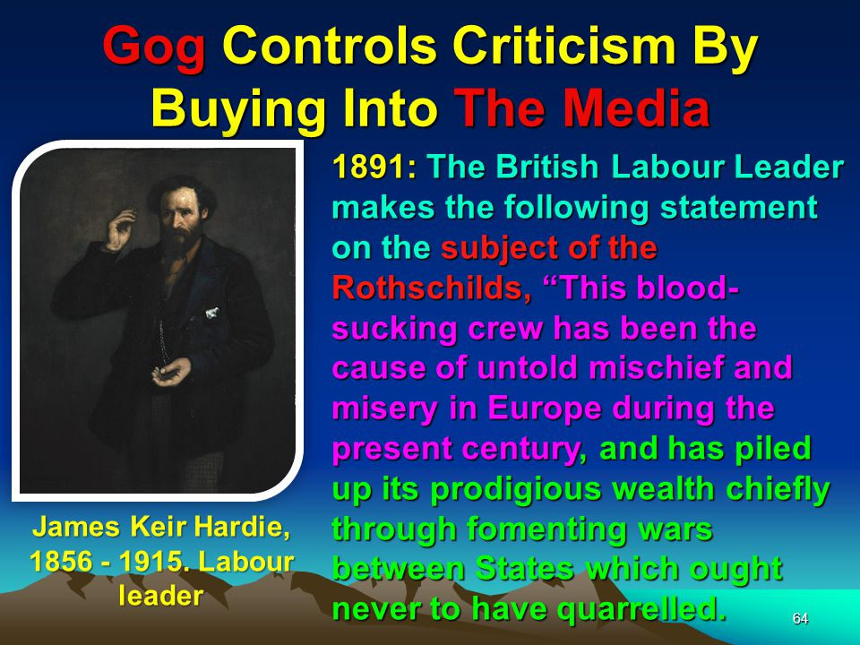 65 Gog Controls Criticism By Buying Into The Media Whenever there is trouble in Europe, wherever rumours of war circulate and mens minds are distraught with fear of change and calamity you may be sure that a hook-nosed Rothschild is at his games somewhere near the region of the disturbance.