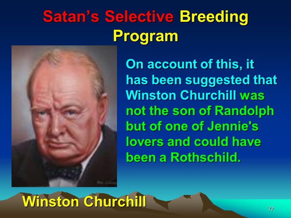 Satans Selective Breeding Program 78 According to numerous biographers, throughout her life Jennie: Left (Churchills mother) was extremely promiscuous.