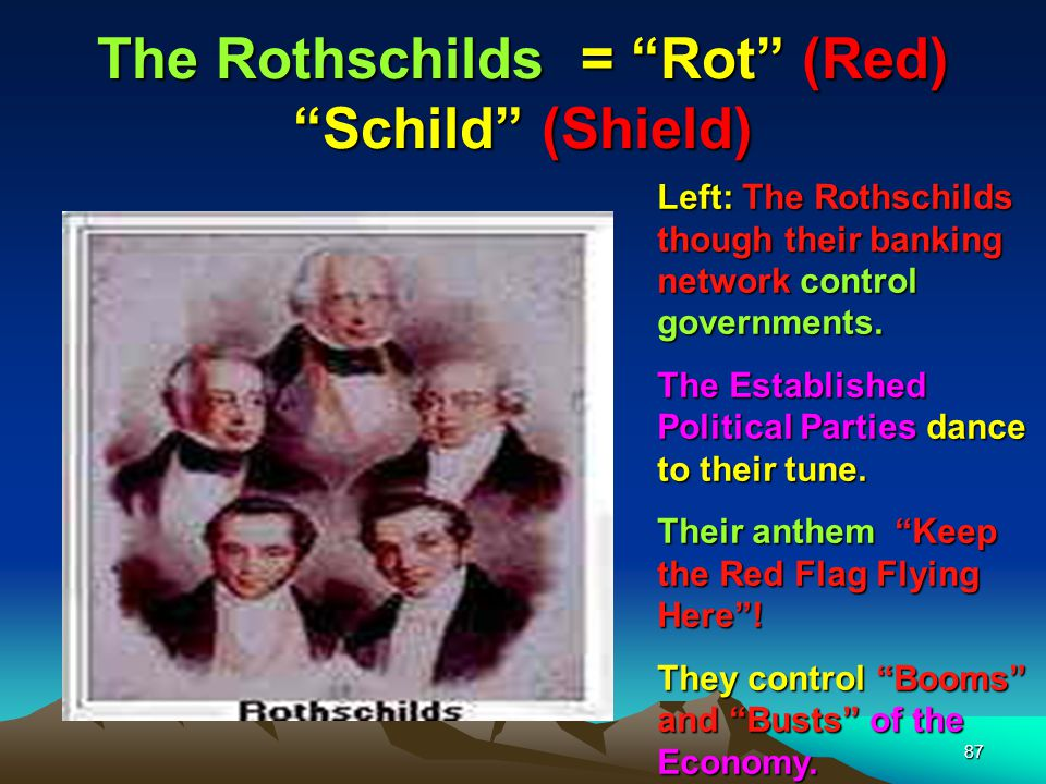 88 The Rothschilds = Rot (Red) Schild (Shield) By the 1820s the Rothschilds had become the dominant banking family of Europe, controlling the fastest growing banks in France, England, Austria, Italy, and Germany.