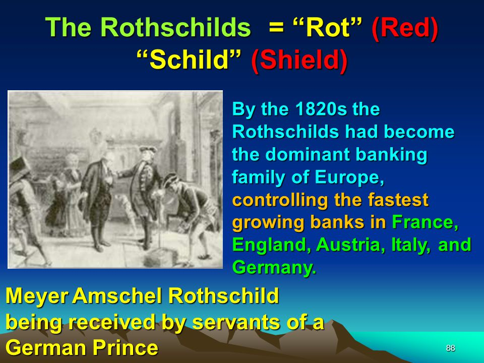 The Rothschilds = Rot (Red) Schild (Shield) 89 Wealthy investment bankers who allied themselves with the Rothschilds and the Masonic Order prospered through a series of financial mergers and acquisitions, which would essentially become the future pattern for how International Business would lay its framework on cross-border investments.