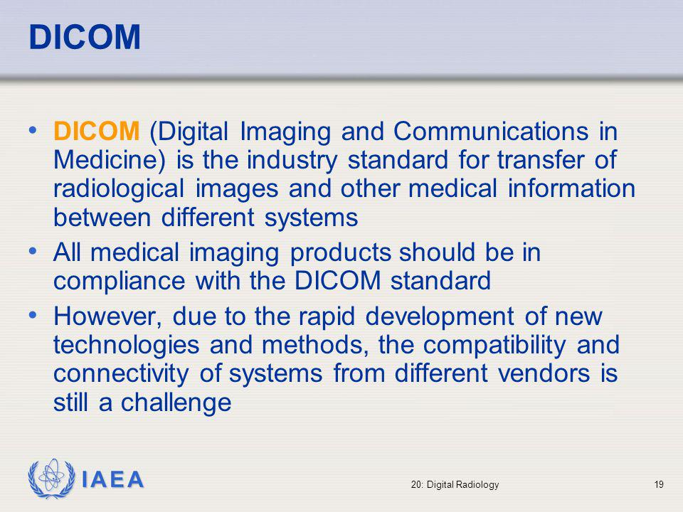 IAEA 20: Digital Radiology20 DICOM format images: Radiology images in DICOM format contain, in addition to the image, a header with an important set of additional data related with: the X ray system used to obtain the image the identification of the patient the radiographic technique, dosimetric details, etc.