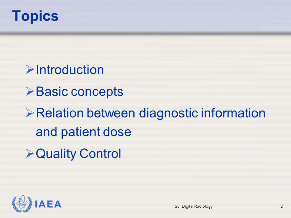 IAEA 20: Digital Radiology3 Overview To become familiar with the digital imaging techniques in projection radiography and fluoroscopy, to understand the basis of the DICOM standard, and the influence of the digital radiology on image quality and patient doses