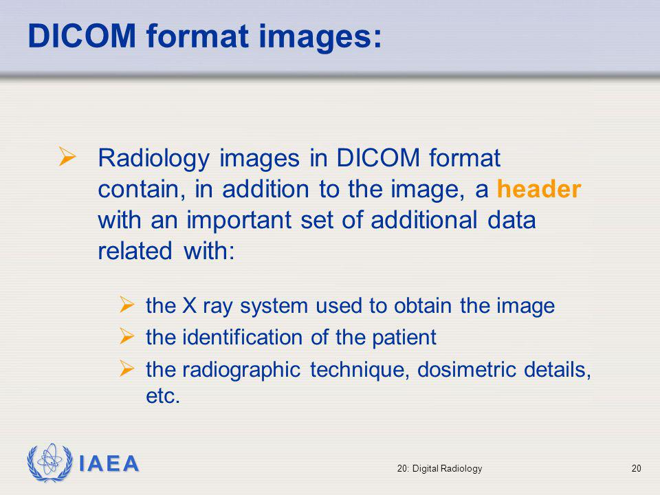 IAEA 20: Digital Radiology21 Digital radiography process Image acquisition Image processing Image display Importance of viewing conditions Image archiving (PACS) Image retrieval Importance of time allocated to retrieve images