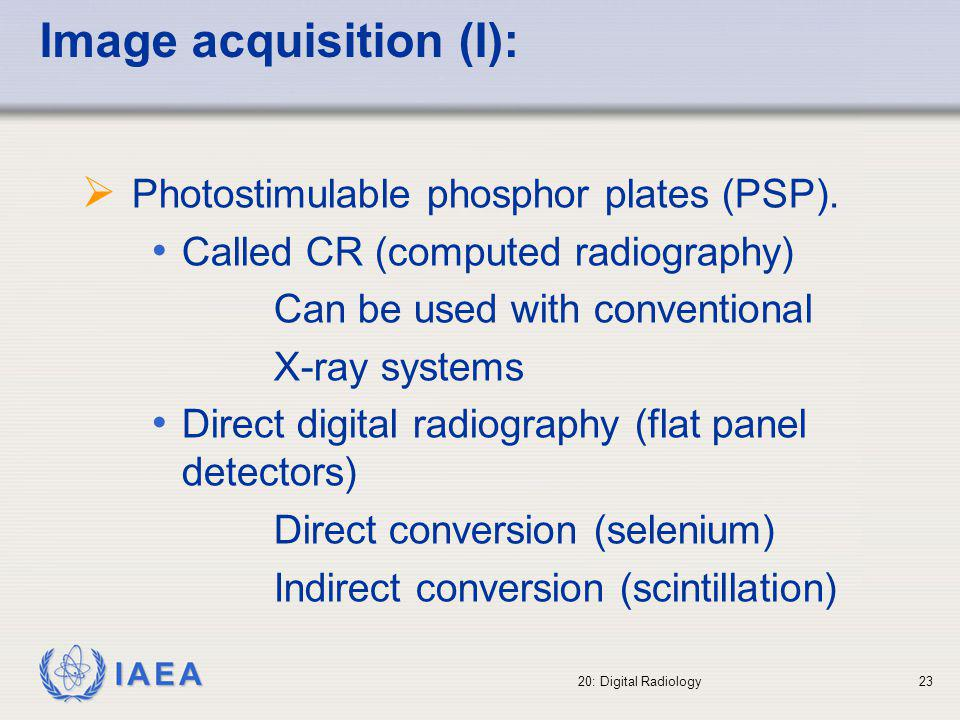 IAEA 20: Digital Radiology24 Computed Radiography (CR) CR utilises photostimulable phosphor luminescence Image plates made of a suitable phosphor material are exposed to X-rays in the same way as a conventional screen-film combination Unlike a normal screens which release light spontaneously upon exposure to X-rays, the CR image plate retains most of the absorbed X-ray energy, in energy traps, forming a latent image