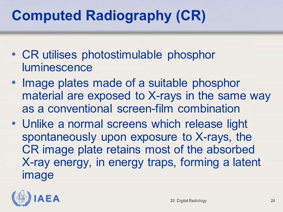 IAEA 20: Digital Radiology25 A scanning laser is then used to release the stored energy producing photo-stimulated luminescence The emitted light, which is linearly proportional to the locally incident X-ray intensity over at least four decades of exposure range, is detected by a photo multiplier-analogue to digital converter system and converted to a digital image The resultant images consist of 2,370 x 1,770 pixels (for mammograms) with 1,024 grey levels (10 bits) and a pixel size of 100 µm corresponding to a 24 x 18 cm field size Computed Radiography (CR)