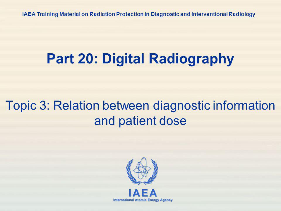 IAEA 20: Digital Radiology32 Image quality and dose Diagnostic information content in digital radiography is generally higher than in conventional radiology if equivalent doses are used The wider dynamic range of the digital detectors and the capabilities of post processing provide more information from the digital radiographic images