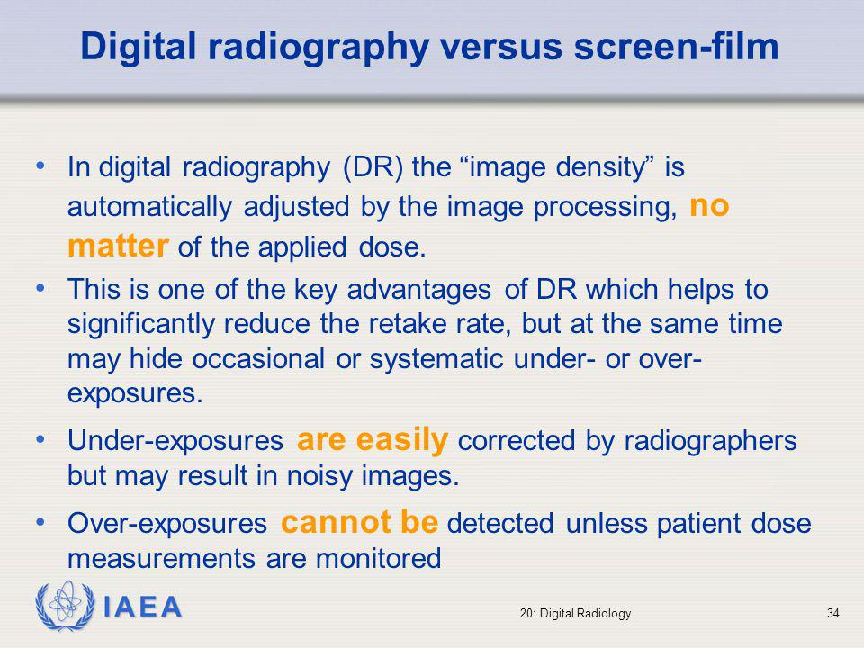 IAEA 20: Digital Radiology35 Under-exposure results in a too noisy image Over-exposure yields good images with unnecessary high dose to the patient Over range of digitiser may result in uniformly black area with potential loss of information Exposure level 2,98 Exposure level 2,36