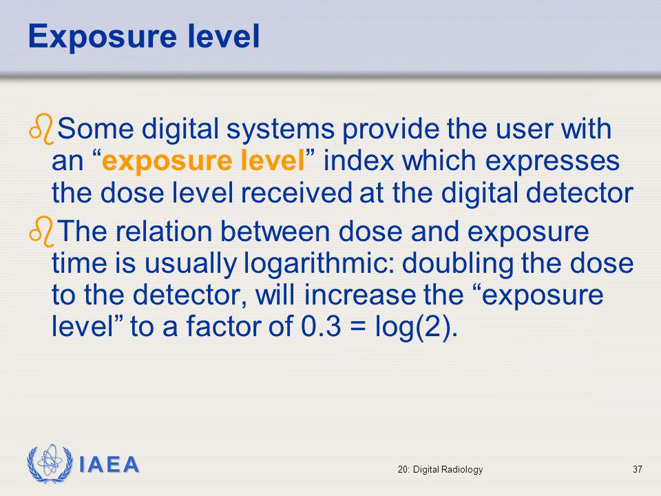 IAEA 20: Digital Radiology38 Risk of increased doses The wide dynamic range of digital detectors results in good image quality while using high dose technique at the entrance of the detector and at the entrance of the patient This is not possible with conventional screen-film systems since high dose techniques always result in an image which is too dark