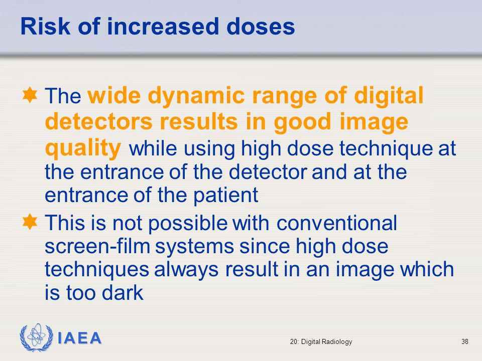 IAEA 20: Digital Radiology39 Digital fluoroscopy b In digital fluoroscopy there is a direct link between diagnostic information (number of images and quality of the images) and patient dose b Digital fluoroscopy allows for producing a large number of images (since there is no need to introduce cassettes or film changers as in the analog systems).