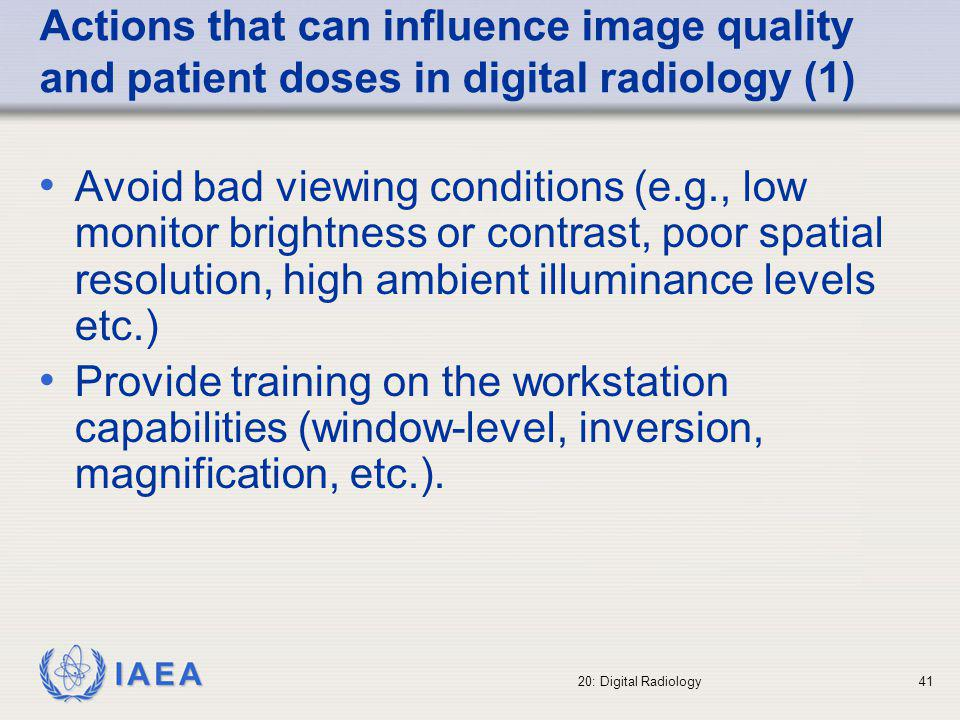 IAEA 20: Digital Radiology42 Actions that can influence image quality and patient doses in digital radiology (2) Eliminate post-processing problems, digitizer problems, local hard disk, fault in electrical power supply, network problems during image archiving, etc.