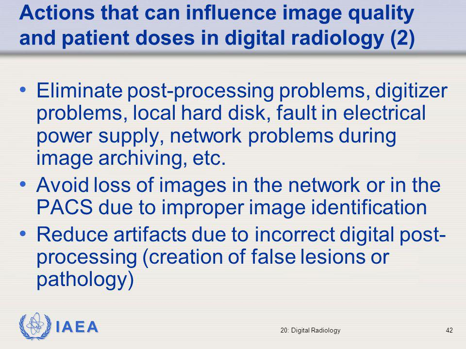 IAEA 20: Digital Radiology43 Actions that can influence image quality and patient doses in digital radiology (3) Promote easy access to the PACS in order to retrieve previous images to avoid repeated examinations.
