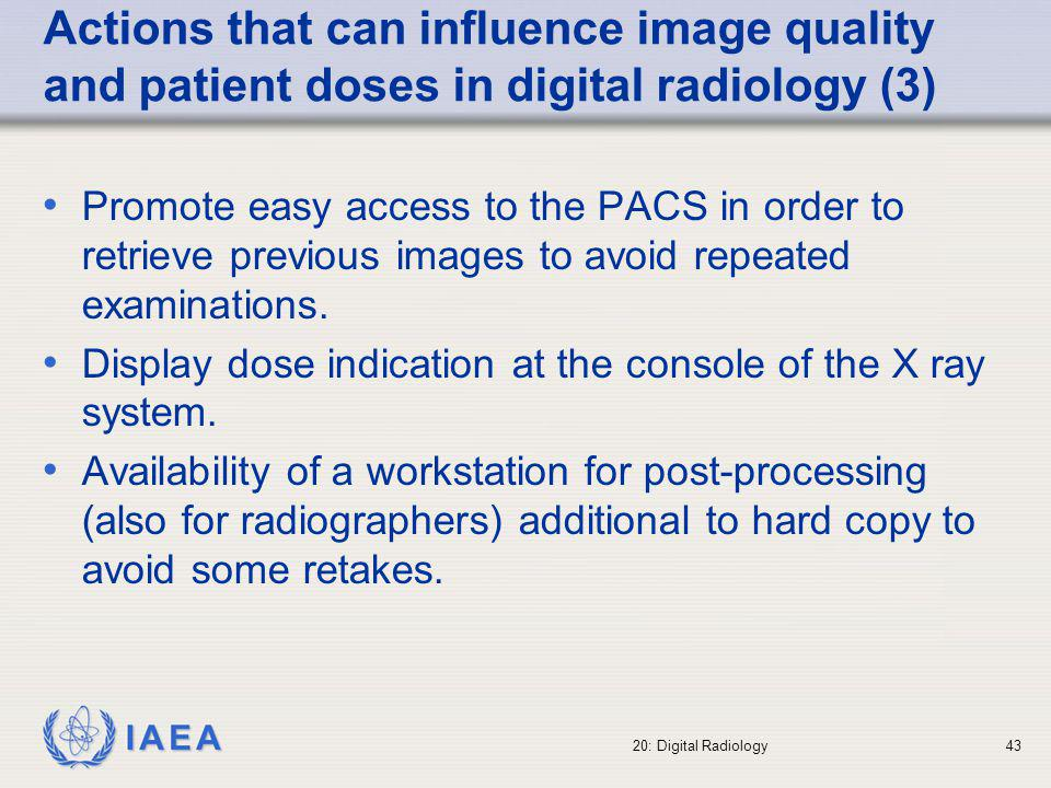 IAEA 20: Digital Radiology44 Influence of the different image compression levels Image compression can: influence the image quality of stored images in the PACS modify the time necessary to have the images available (transmission speed on the intranet) High levels of image compression may result in a loss of image quality and in a possible repetition of the examination (extra radiation dose to the patients)