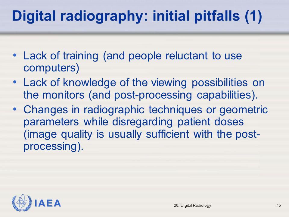 IAEA 20: Digital Radiology46 Digital radiography: initial pitfalls (2) Lack of a preliminary image visualization on the monitors (by the radiologist) may result in a loss of diagnostic information (inappropriate window and level selection made by the radiographer) The quality of the digital image has to be adequately determined, in particular when re- processing is not available