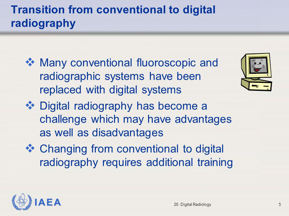 IAEA 20: Digital Radiology6 Transition from conventional to digital radiography Digital images can be digitally processed This is not possible in conventional radiology!!.