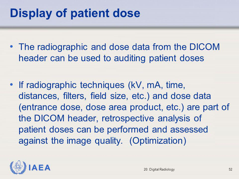 IAEA 20: Digital Radiology53 Diagnostic Reference Levels (DRLs) In digital radiography, the evaluation of patient doses should be performed more frequently than in conventional radiology: Easy improvement of image quality Unknown use of high dose technique Doses should be evaluated compared to DRLs when new digital equipment or techniques are introduced