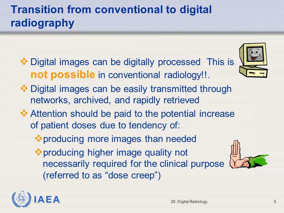IAEA 20: Digital Radiology7 Radiation dose in digital radiography Conventional films quickly indicate if an incorrect radiographic technique is used: images are too white or too black Digital technology provides user with a good image since its dynamic range and digital image processing compensates for incorrect techniques even if the dose is higher than necessary