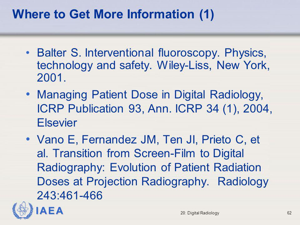 IAEA 20: Digital Radiology63 Where to Get More Information (2) http://www.gemedicalsystems.com/rad/ xr/education/dig_xray_intro.html (last access 22 August 2002).http://www.gemedicalsystems.com/rad/ xr/education/dig_xray_intro.html http://www.agfa.com/healthcare/ (last access 22 August 2002).http://www.agfa.com/healthcare/