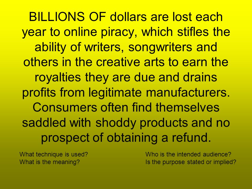 BILLIONS OF dollars are lost each year to online piracy, which stifles the ability of writers, songwriters and others in the creative arts to earn the royalties they are due and drains profits from legitimate manufacturers.
