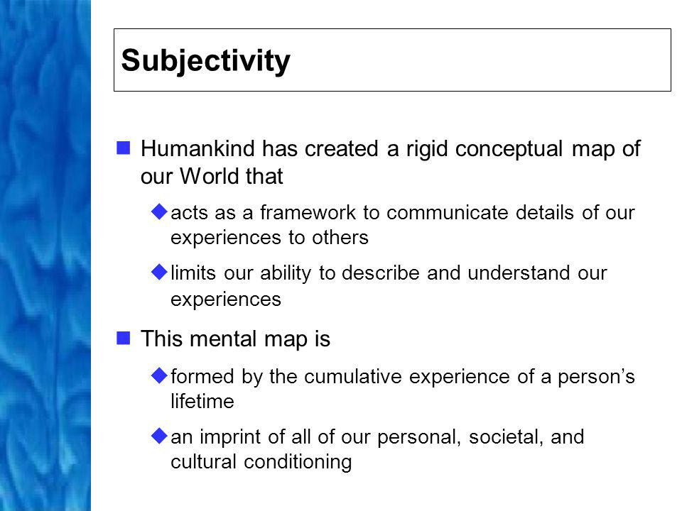 Conceptual Map Our conceptual map Defines our goals and expectations Dictates the way in which we perceive the world and our relationship to it Provides an explanation for our experiences Everyones conceptual map is slightly different
