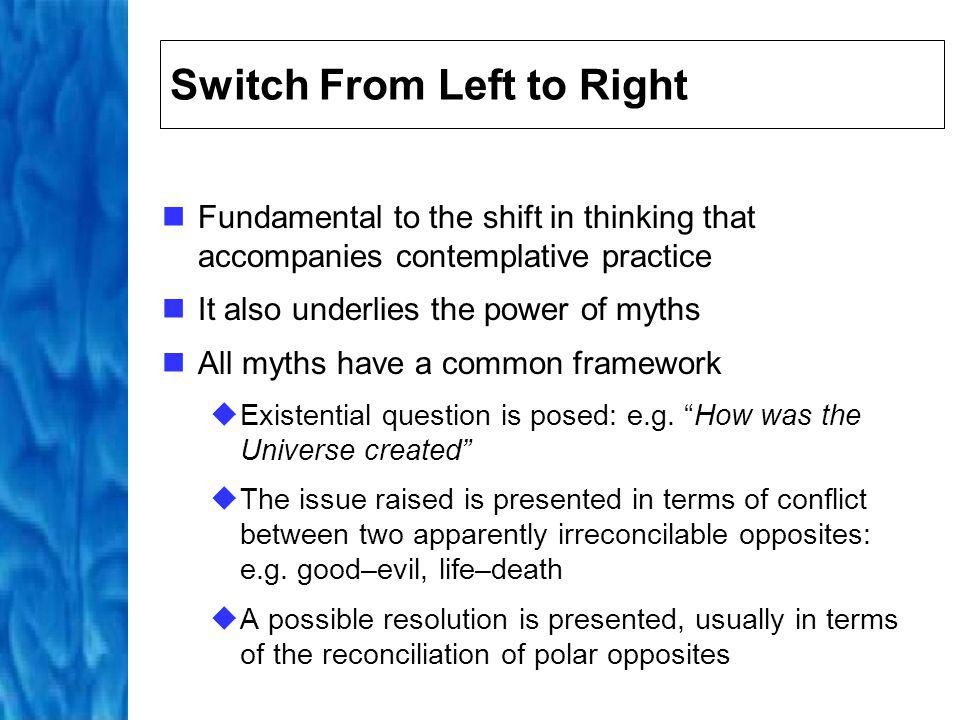 Myths and Brain Function The first stage triggers activity in the left hemisphere; comprehension of language and the comparison of concepts are left-brained activities The second stage triggers activity in the right hemisphere; comprehension of unity and reconciliation of polar opposites requires right- brained activity The progression from first to second stage involves a switch between left- and right-brained thinking